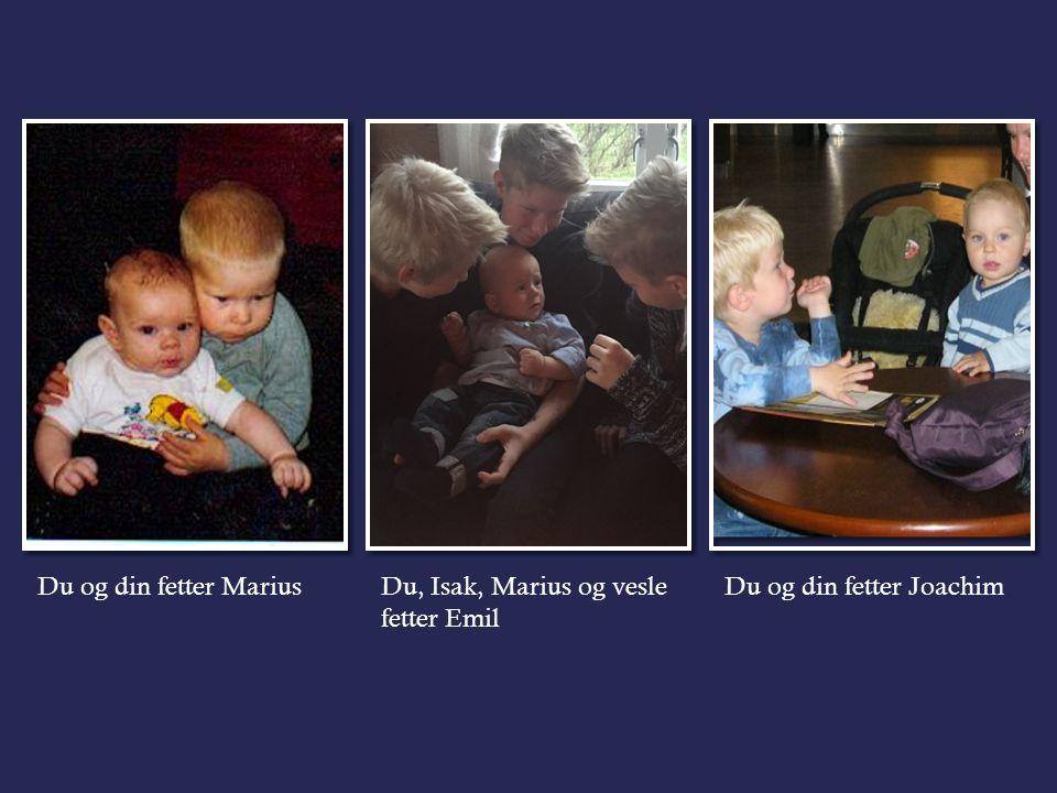 Du og din fetter MariusDu, Isak, Marius og vesle fetter Emil Du og din fetter Joachim