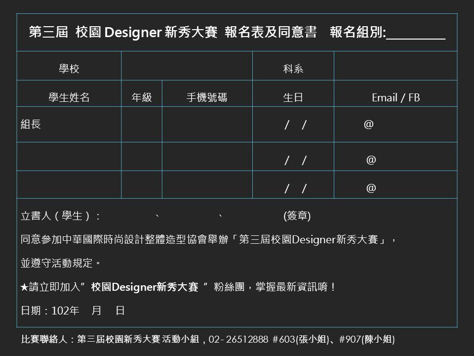 第三屆 校園 Designer 新秀大賽 報名表及同意書 報名組別:__________ 學校科系 學生姓名年級手機號碼生日Email / FB 組長 / / @ / / @ / / @ 立書人(學生): 、 、 (簽章) 同意參加中華國際時尚設計整體造型協會舉辦「第三屆校園Designer新秀大賽」, 並遵守活動規定。 ★請立即加入 校園Designer新秀大賽 粉絲團,掌握最新資訊唷! 日期:102年 月 日 比賽聯絡人:第三屆校園新秀大賽 活動小組, 02 - 26512888 #603( 張小姐 ) 、 #907( 陳小姐 )