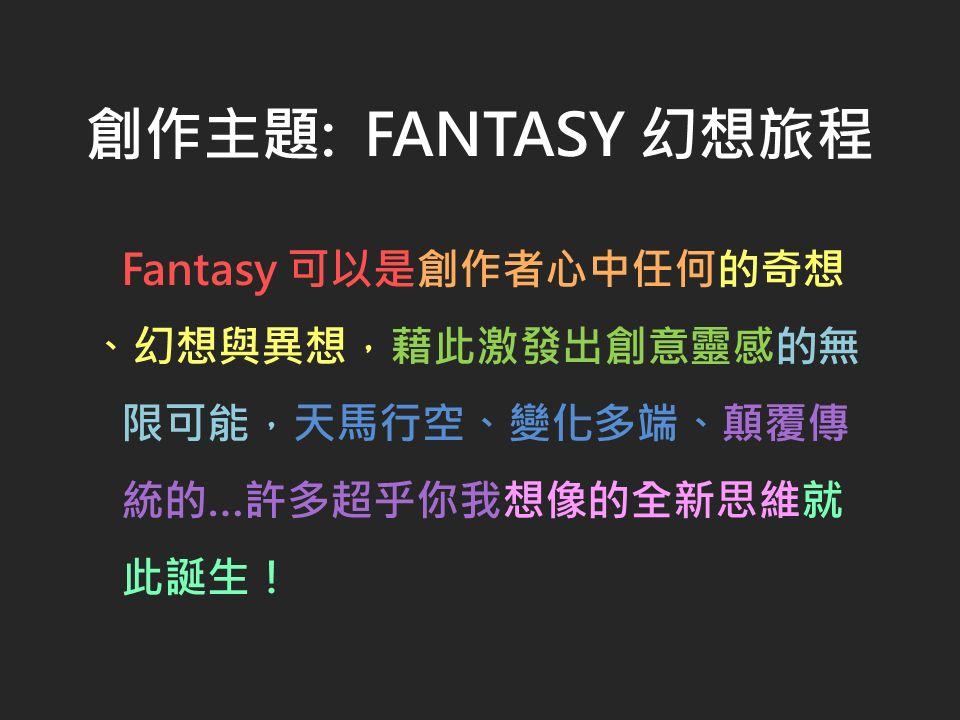 創作主題: FANTASY 幻想旅程 Fantasy 可以是創作者心中任何的奇想 、幻想與異想,藉此激發出創意靈感的無 限可能,天馬行空、變化多端、顛覆傳 統的…許多超乎你我想像的全新思維就 此誕生!