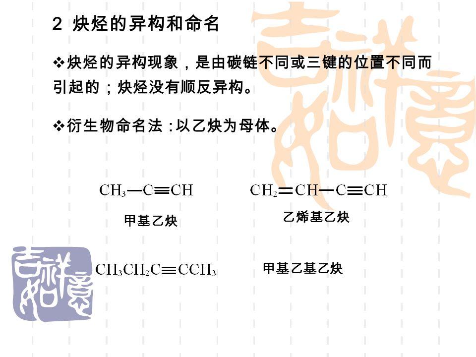 2 炔烃的异构和命名  炔烃的异构现象,是由碳链不同或三键的位置不同而 引起的;炔烃没有顺反异构。  衍生物命名法: 甲基乙炔 乙烯基乙炔 以乙炔为母体。 甲基乙基乙炔