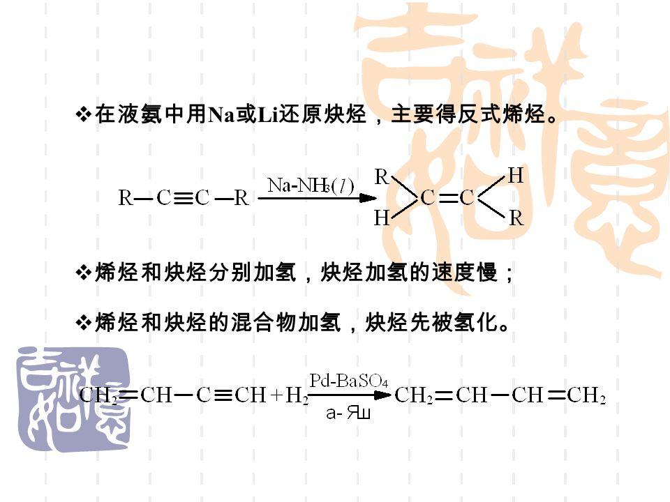  在液氨中用 Na 或 Li 还原炔烃,主要得反式烯烃。  烯烃和炔烃分别加氢,炔烃加氢的速度慢;  烯烃和炔烃的混合物加氢,炔烃先被氢化。