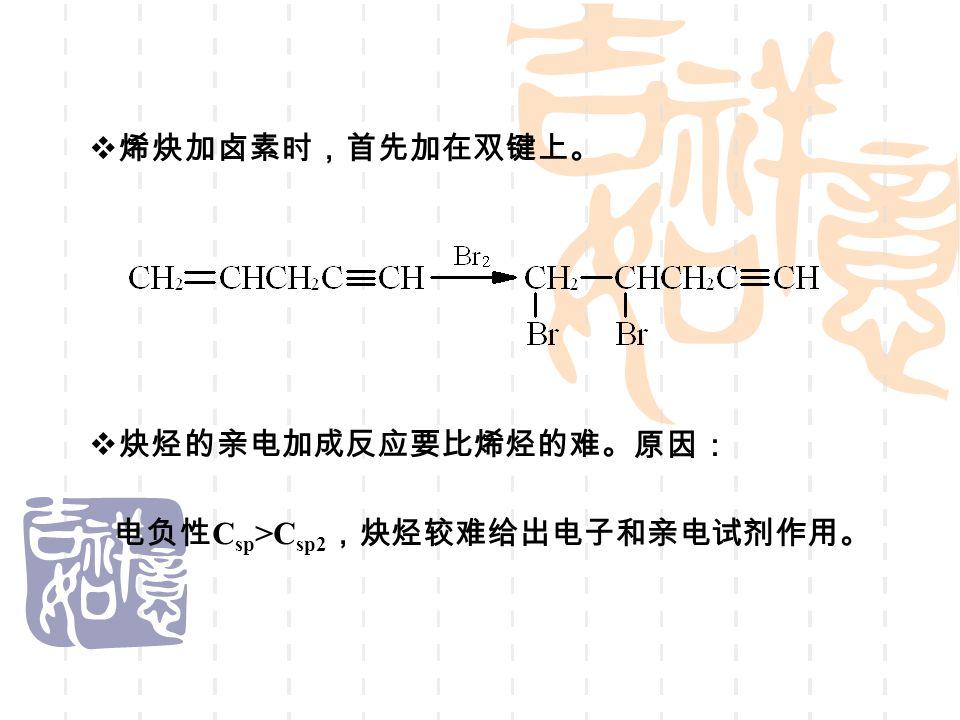  烯炔加卤素时,首先加在双键上。  炔烃的亲电加成反应要比烯烃的难。 原因: 电负性 C sp >C sp2 ,炔烃较难给出电子和亲电试剂作用。