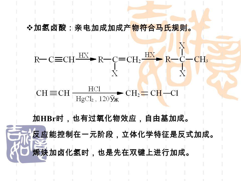  加氢卤酸: 亲电加成加成产物符合马氏规则。 加 HBr 时,也有过氧化物效应,自由基加成。 反应能控制在一元阶段,立体化学特征是反式加成。 烯炔加卤化氢时,也是先在双键上进行加成。