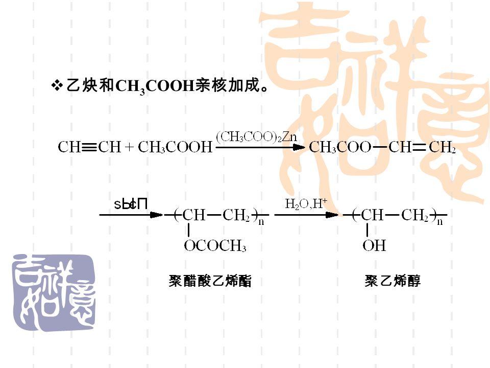  乙炔和 CH 3 COOH 亲核加成。 聚醋酸乙烯酯聚乙烯醇