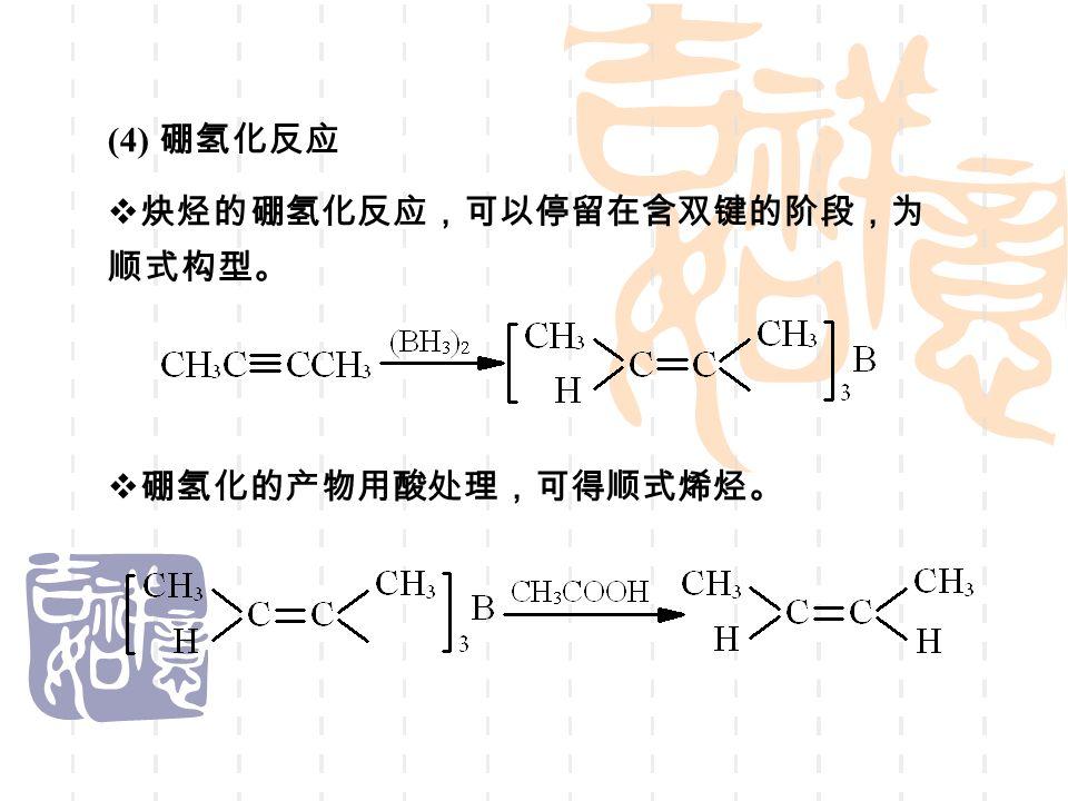 (4) 硼氢化反应  炔烃的硼氢化反应,可以停留在含双键的阶段,为 顺式构型。  硼氢化的产物用酸处理,可得顺式烯烃。
