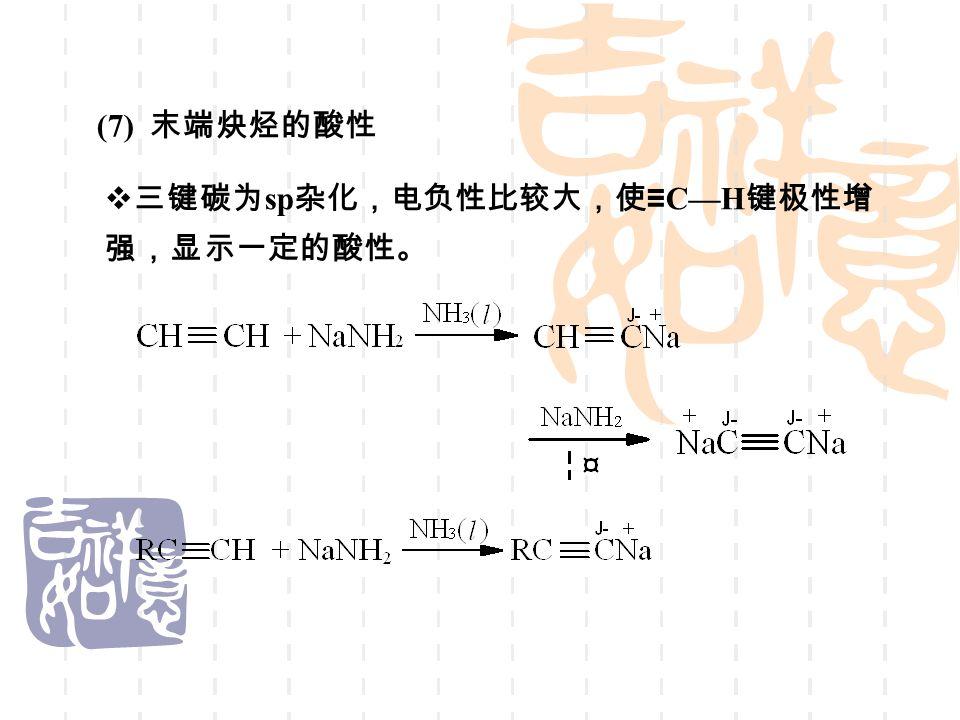 (7) 末端炔烃的酸性  三键碳为 sp 杂化,电负性比较大,使 ≡ C—H 键极性增 强,显示一定的酸性。