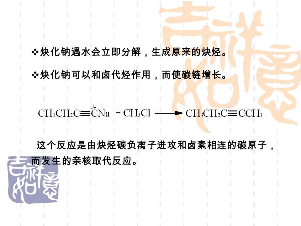  炔化钠可以和卤代烃作用,而使碳链增长。 这个反应是由炔烃碳负离子进攻和卤素相连的碳原子, 而发生的亲核取代反应。  炔化钠遇水会立即分解,生成原来的炔烃。