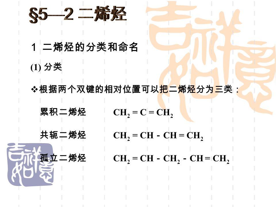 1 二烯烃的分类和命名 累积二烯烃 (1) 分类 共轭二烯烃 孤立二烯烃  根据两个双键的相对位置可以把二烯烃分为三类: CH 2 = C = CH 2 CH 2 = CH - CH = CH 2 CH 2 = CH - CH 2 - CH = CH 2