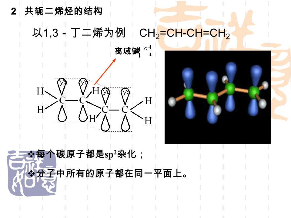 2 共轭二烯烃的结构  每个碳原子都是 sp 2 杂化; 分分子中所有的原子都在同一平面上。 离域键 以 1,3 -丁二烯为例 CH 2 =CH-CH=CH 2