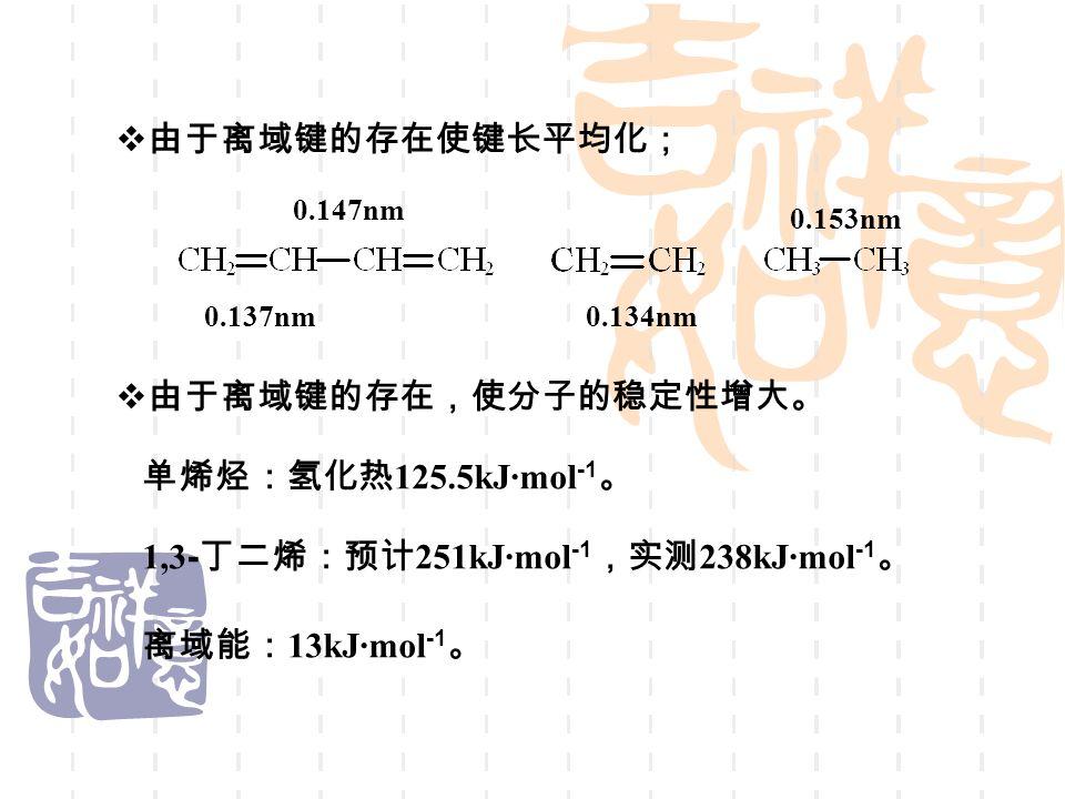  由于离域键的存在使键长平均化;  由于离域键的存在,使分子的稳定性增大。 0.137nm 0.147nm 0.134nm 0.153nm 单烯烃:氢化热 125.5kJ·mol -1 。 1,3 - 丁二烯:预计 251kJ·mol -1 ,实测 238kJ·mol -1 。 离域能: 13kJ·mol -1 。