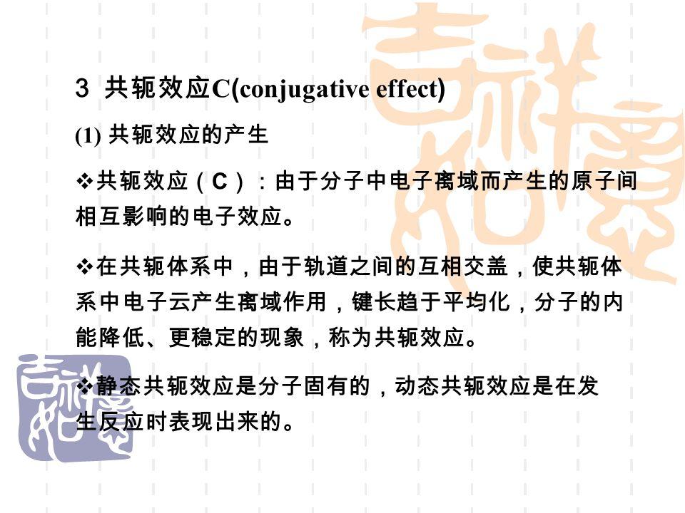 3 共轭效应 C ( conjugative effect ) (1) 共轭效应的产生  共轭效应( C ):由于分子中电子离域而产生的原子间 相互影响的电子效应。  在共轭体系中,由于轨道之间的互相交盖,使共轭体 系中电子云产生离域作用,键长趋于平均化,分子的内 能降低、更稳定的现象,称为共轭效应。  静态共轭效应是分子固有的,动态共轭效应是在发 生反应时表现出来的。