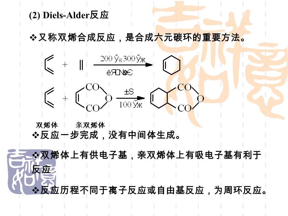 (2) Diels-Alder 反应  又称双烯合成反应,是合成六元碳环的重要方法。  反应一步完成,没有中间体生成。  双烯体上有供电子基,亲双烯体上有吸电子基有利于 反应  反应历程不同于离子反应或自由基反应,为周环反应。 双烯体 亲双烯体
