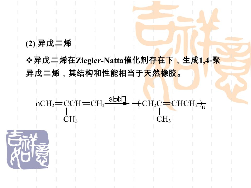 (2) 异戊二烯  异戊二烯在 Ziegler-Natta 催化剂存在下,生成 1,4 - 聚 异戊二烯,其结构和性能相当于天然橡胶。