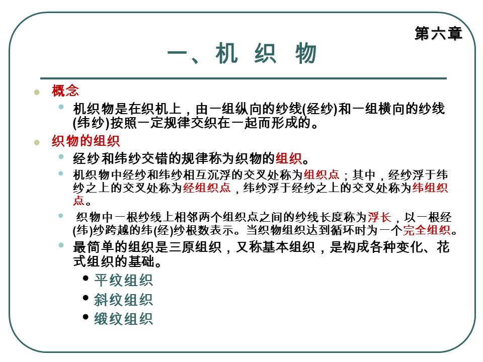 第六章 一、机 织 物 概念 机织物是在织机上,由一组纵向的纱线 ( 经纱 ) 和一组横向的纱线 ( 纬纱 ) 按照一定规律交织在一起而形成的。 织物的组织 经纱和纬纱交错的规律称为织物的组织。 机织物中经纱和纬纱相互沉浮的交叉处称为组织点;其中,经纱浮于纬 纱之上的交叉处称为经组织点,纬纱浮于经纱