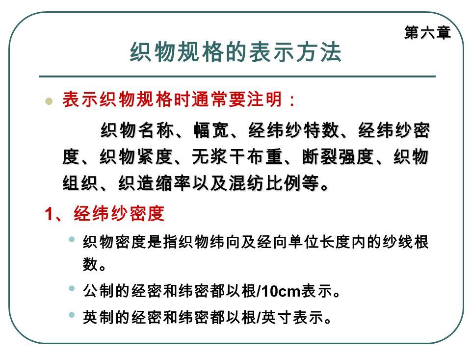 第六章 织物规格的表示方法 表示织物规格时通常要注明: 织物名称、幅宽、经纬纱特数、经纬纱密 度、织物紧度、无浆干布重、断裂强度、织物 组织、织造缩率以及混纺比例等。 1 、经纬纱密度 织物密度是指织物纬向及经向单位长度内的纱线根 数。 公制的经密和纬密都以根 /10cm 表示。 英制的经密和纬密都