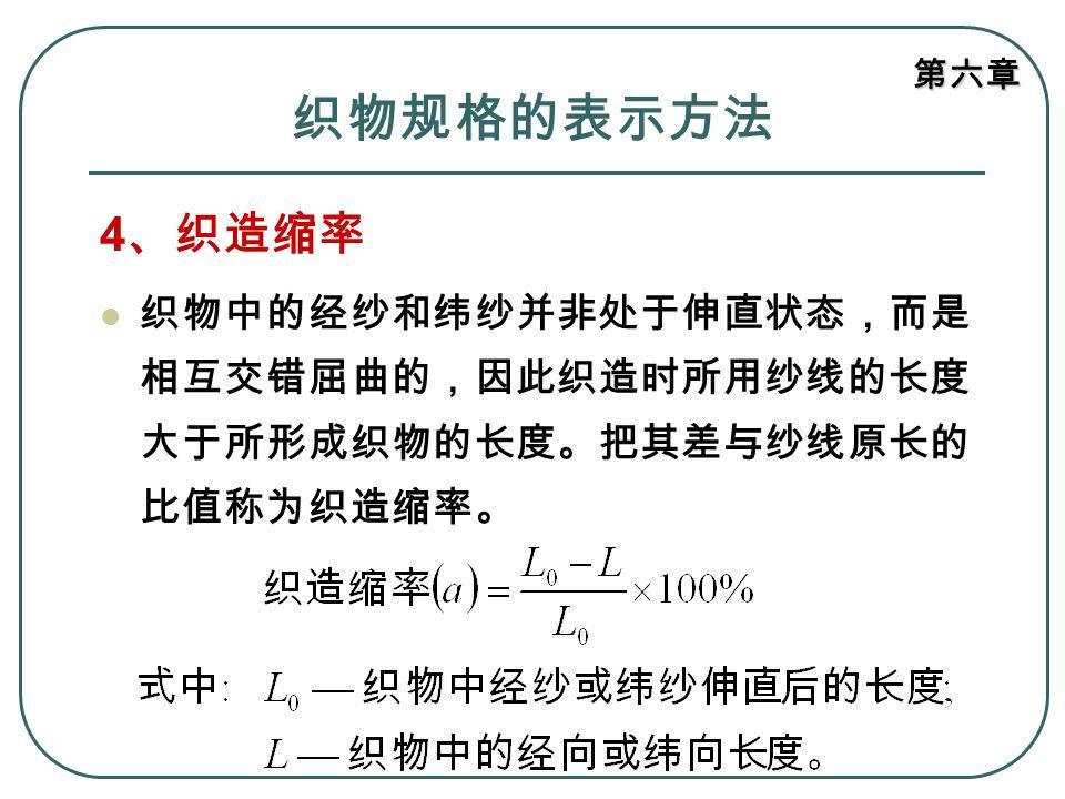 第六章 织物规格的表示方法 4 、织造缩率 织物中的经纱和纬纱并非处于伸直状态,而是 相互交错屈曲的,因此织造时所用纱线的长度 大于所形成织物的长度。把其差与纱线原长的 比值称为织造缩率。
