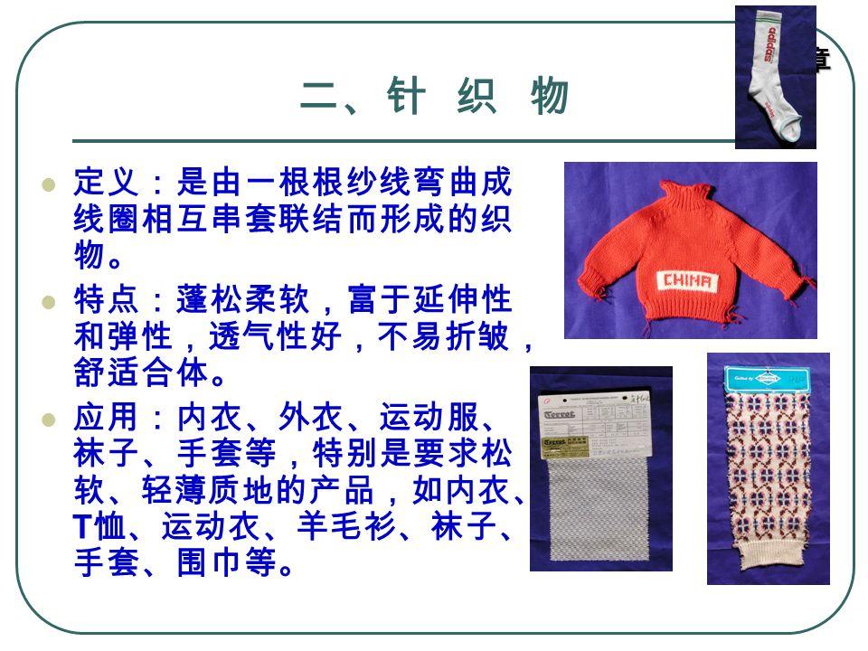 第六章 二、针 织 物 定义:是由一根根纱线弯曲成 线圈相互串套联结而形成的织 物。 特点:蓬松柔软,富于延伸性 和弹性,透气性好,不易折皱, 舒适合体。 应用:内衣、外衣、运动服、 袜子、手套等,特别是要求松 软、轻薄质地的产品,如内衣、 T 恤、运动衣、羊毛衫、袜子、 手套、围巾等。
