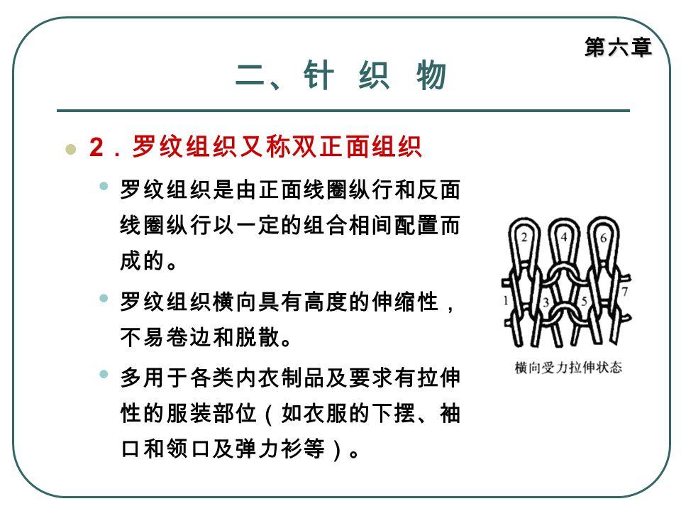 第六章 二、针 织 物 2 .罗纹组织又称双正面组织 罗纹组织是由正面线圈纵行和反面 线圈纵行以一定的组合相间配置而 成的。 罗纹组织横向具有高度的伸缩性, 不易卷边和脱散。 多用于各类内衣制品及要求有拉伸 性的服装部位(如衣服的下摆、袖 口和领口及弹力衫等)。