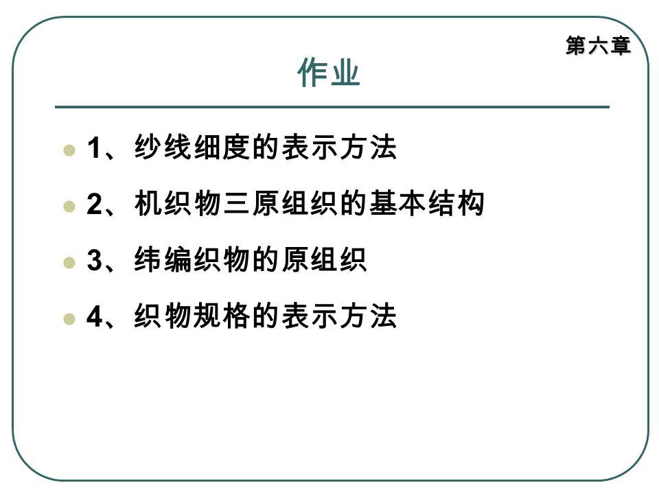 第六章 作业 1 、纱线细度的表示方法 2 、机织物三原组织的基本结构 3 、纬编织物的原组织 4 、织物规格的表示方法