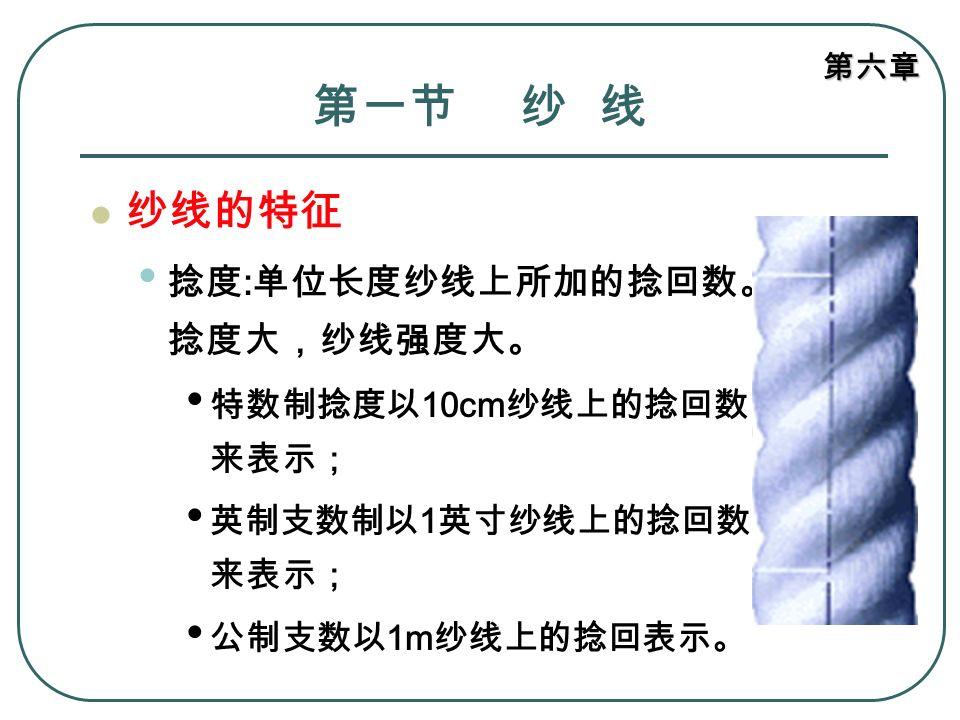 第六章 第一节 纱 线 纱线的特征 捻度 : 单位长度纱线上所加的捻回数。 捻度大,纱线强度大。 特数制捻度以 10cm 纱线上的捻回数 来表示; 英制支数制以 1 英寸纱线上的捻回数 来表示; 公制支数以 1m 纱线上的捻回表示。