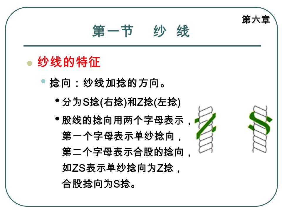 第六章 第一节 纱 线 纱线的特征 捻向:纱线加捻的方向。 分为 S 捻 ( 右捻 ) 和 Z 捻 ( 左捻 ) 股线的捻向用两个字母表示, 第一个字母表示单纱捻向, 第二个字母表示合股的捻向, 如 ZS 表示单纱捻向为 Z 捻, 合股捻向为 S 捻。