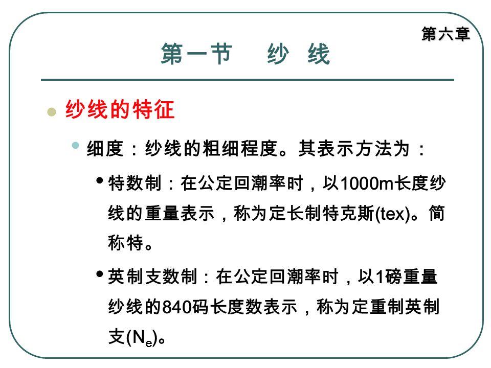 第六章 第一节 纱 线 纱线的特征 细度:纱线的粗细程度。其表示方法为: 公制支数制:在公定回潮率时,以 1kg 重量纱 线的 1000m 长度数表示,称为定重制英制支 (N m ) 。 旦制:在公定回潮率时,以 9000m 长度纱线 的重量表示,称为定长制旦数 (D) 。通常用于 表示化学纤维和真丝的细度。