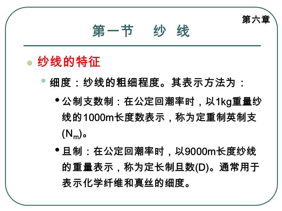 第六章 第一节 纱 线 纱线的特征 细度: 在公定回潮率同等条件下,它们之间的换算关 系为: 旦尼尔和公制支数的换算: N den ×N m =9000 旦尼尔和公制支数的换算: N den ×N m =9000 特克斯和公制支数的换算: N tex ×N m =1000 特克斯和公制支数的换算: N tex ×N m =1000 特克斯和旦尼尔的换算: N den ÷N tex =9 特克斯和旦尼尔的换算: N den ÷N tex =9