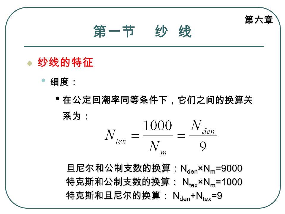 第六章 第一节 纱 线 纱线的特征 细度: 在公定回潮率同等条件下,它们之间的换算关 系为: 旦尼尔和公制支数的换算: N den ×N m =9000 旦尼尔和公制支数的换算: N den ×N m =9000 特克斯和公制支数的换算: N tex ×N m =1000 特克斯和公制支数的换算: