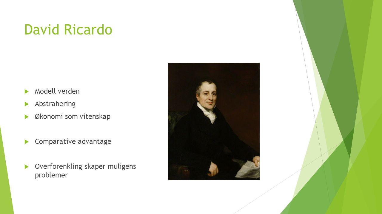 David Ricardo  Modell verden  Abstrahering  Økonomi som vitenskap  Comparative advantage  Overforenkling skaper muligens problemer