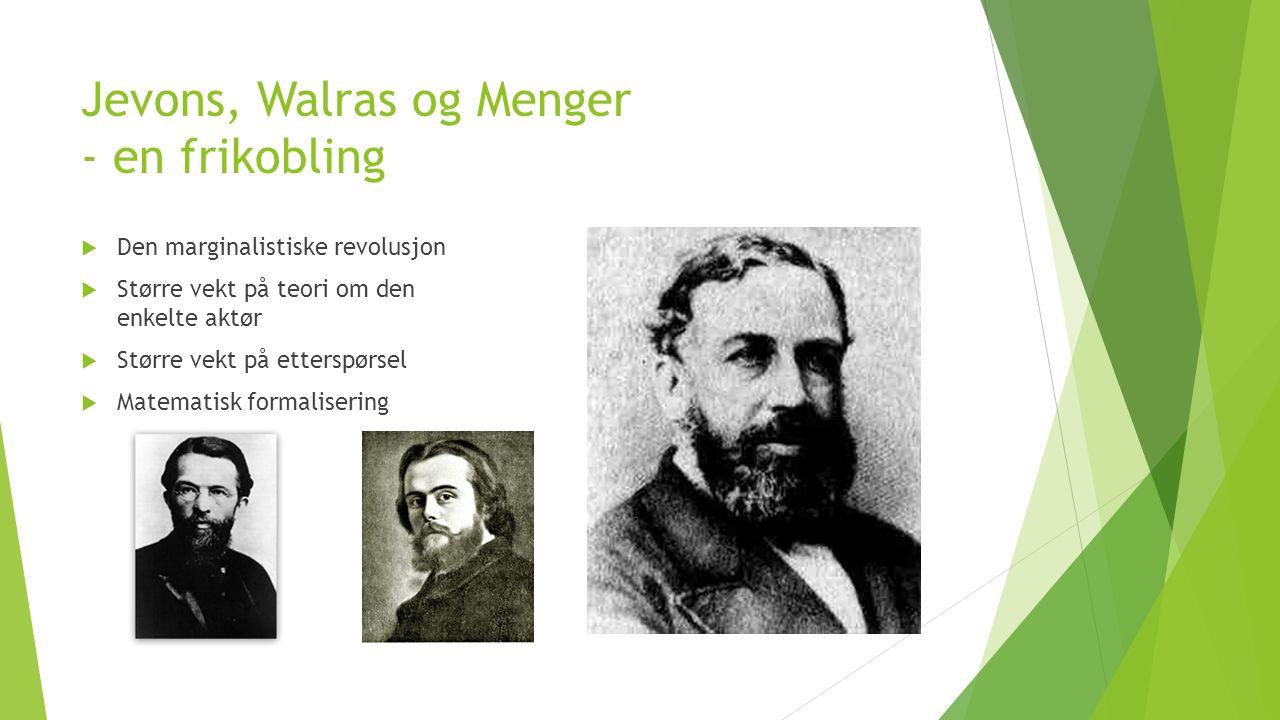 Jevons, Walras og Menger - en frikobling  Den marginalistiske revolusjon  Større vekt på teori om den enkelte aktør  Større vekt på etterspørsel  Matematisk formalisering