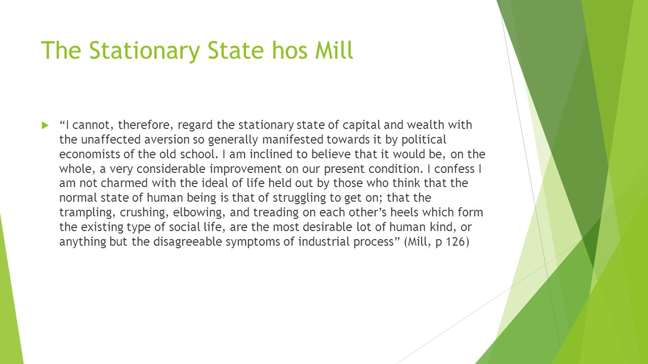 The Stationary State hos Mill  I cannot, therefore, regard the stationary state of capital and wealth with the unaffected aversion so generally manifested towards it by political economists of the old school.