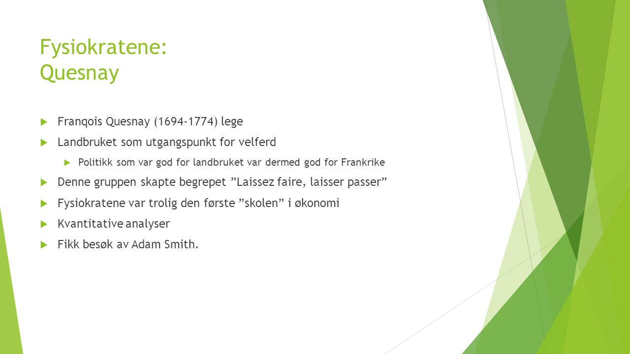 Fysiokratene: Quesnay  Franqois Quesnay (1694-1774) lege  Landbruket som utgangspunkt for velferd  Politikk som var god for landbruket var dermed god for Frankrike  Denne gruppen skapte begrepet Laissez faire, laisser passer  Fysiokratene var trolig den første skolen i økonomi  Kvantitative analyser  Fikk besøk av Adam Smith.