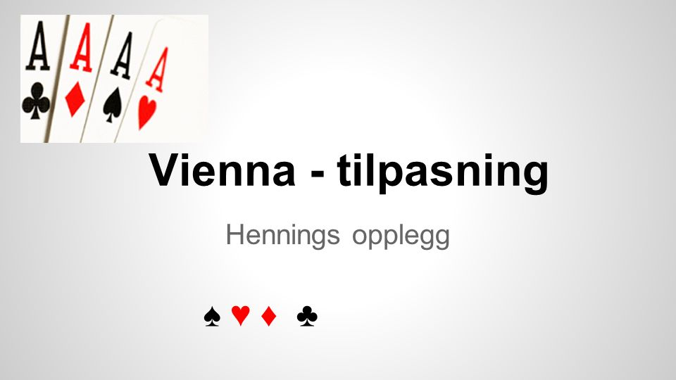 Vienna - tilpasning Hennings opplegg ♠ ♥ ♦ ♣