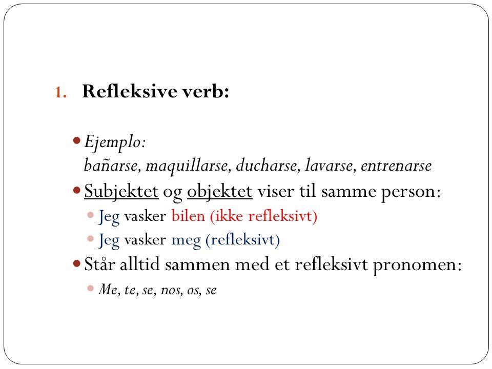1. Refleksive verb: Ejemplo: bañarse, maquillarse, ducharse, lavarse, entrenarse Subjektet og objektet viser til samme person: Jeg vasker bilen (ikke