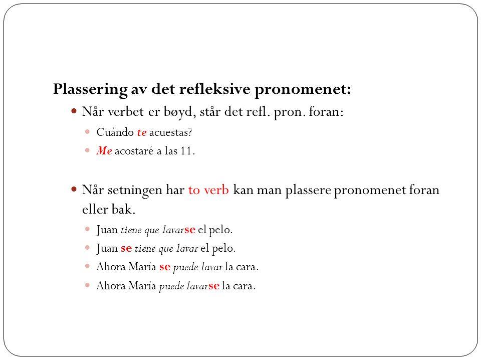 Plassering av det refleksive pronomenet: Når verbet er bøyd, står det refl. pron. foran: Cuándo te acuestas? Me acostaré a las 11. Når setningen har t
