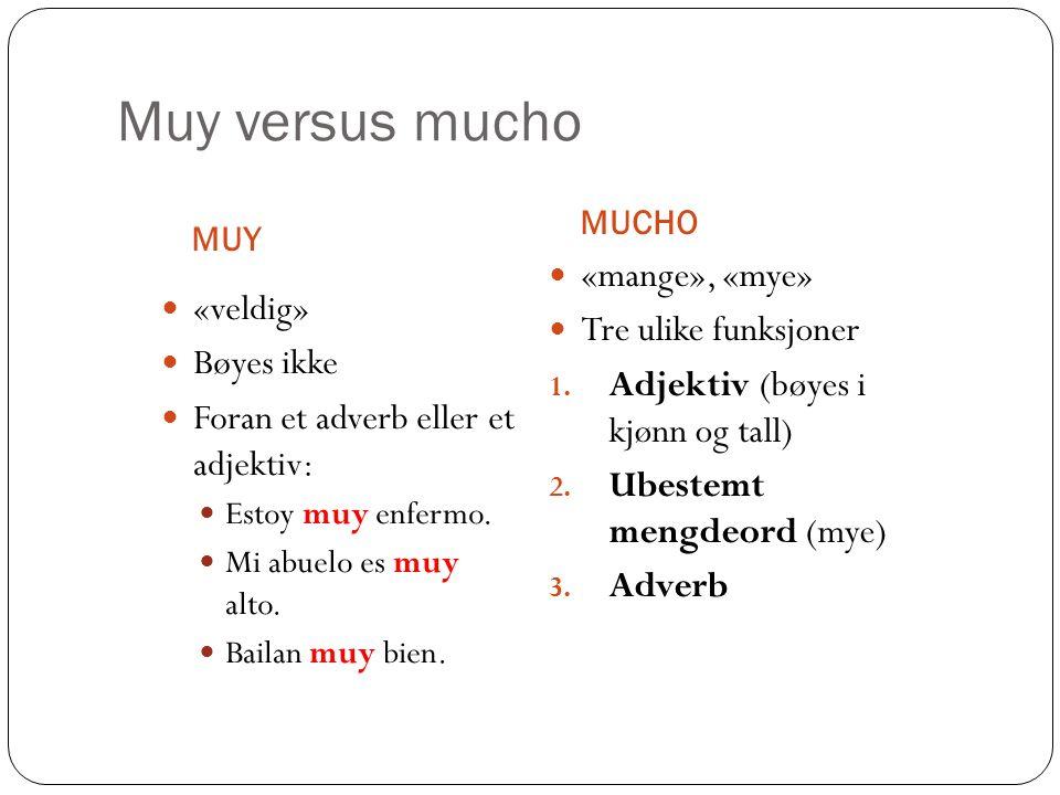 Muy versus mucho MUY MUCHO «veldig» Bøyes ikke Foran et adverb eller et adjektiv: Estoy muy enfermo. Mi abuelo es muy alto. Bailan muy bien. «mange»,