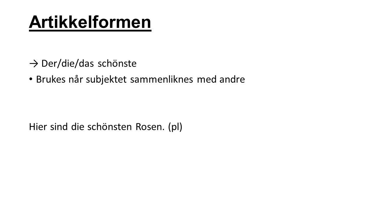 Artikkelformen → Der/die/das schönste Brukes når subjektet sammenliknes med andre Hier sind die schönsten Rosen. (pl)