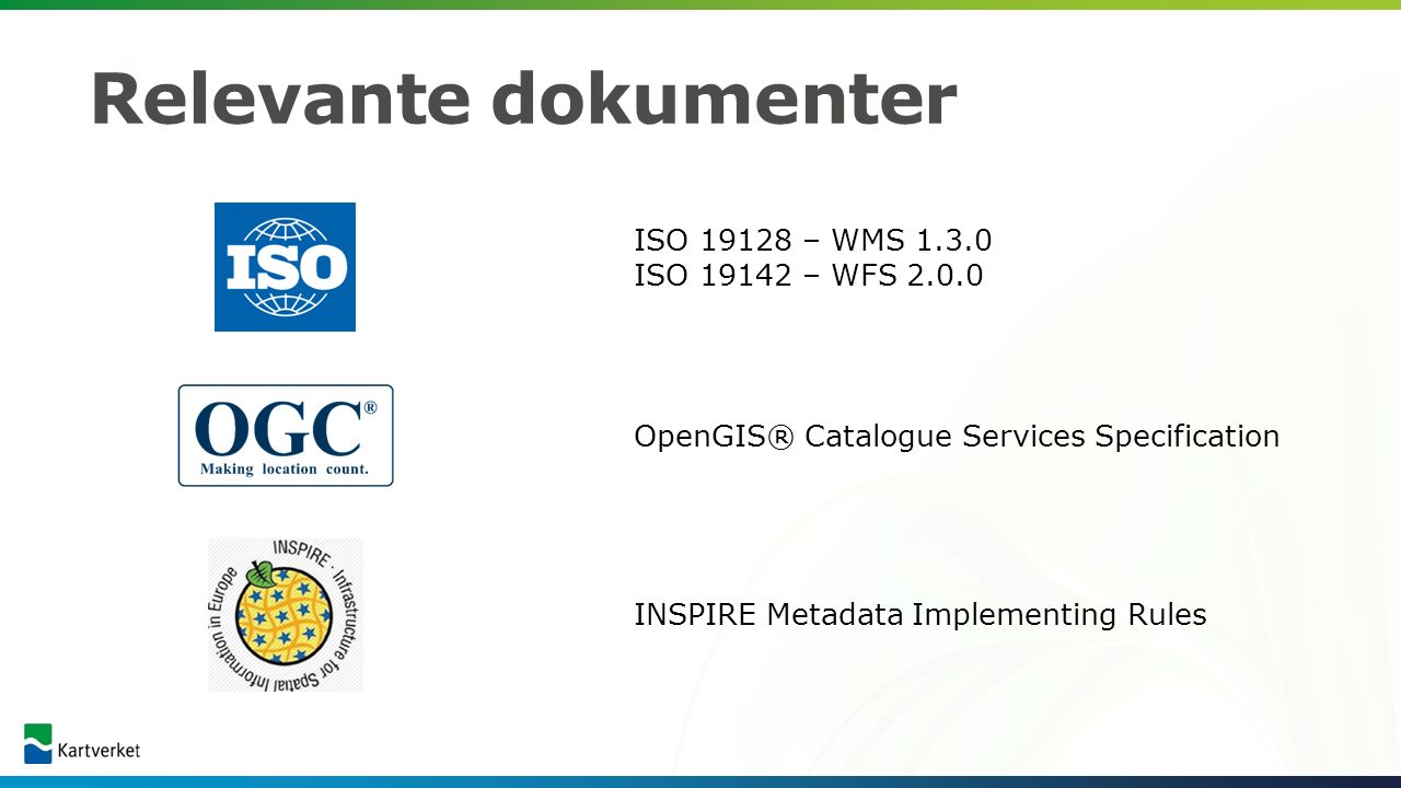 Relevante dokumenter ISO 19128 – WMS 1.3.0 ISO 19142 – WFS 2.0.0 INSPIRE Metadata Implementing Rules OpenGIS® Catalogue Services Specification