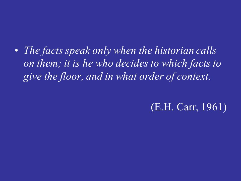 The facts speak only when the historian calls on them; it is he who decides to which facts to give the floor, and in what order of context. (E.H. Carr