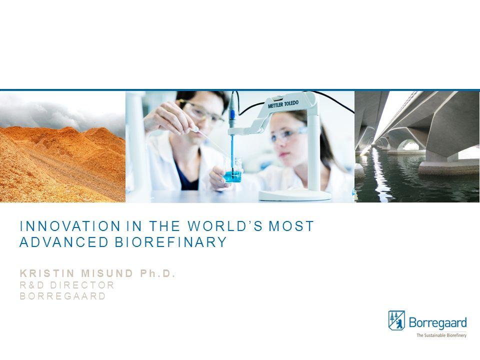 KRISTIN MISUND Ph.D. R&D DIRECTOR BORREGAARD INNOVATION IN THE WORLD'S MOST ADVANCED BIOREFINARY