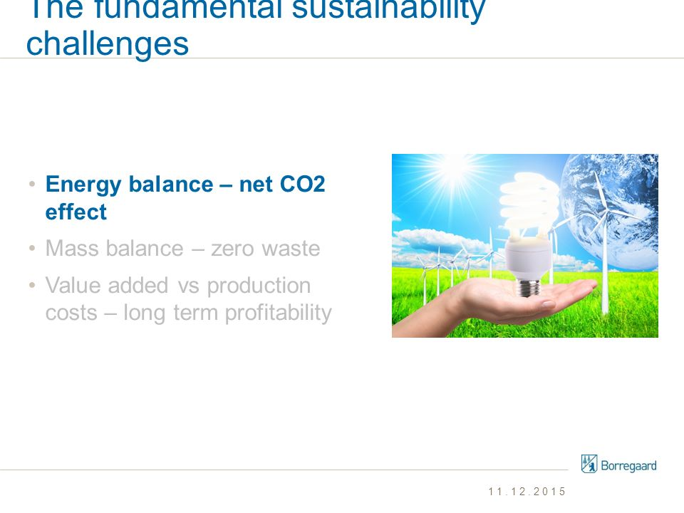 The fundamental sustainability challenges Energy balance – net CO2 effect Mass balance – zero waste Value added vs production costs – long term profit