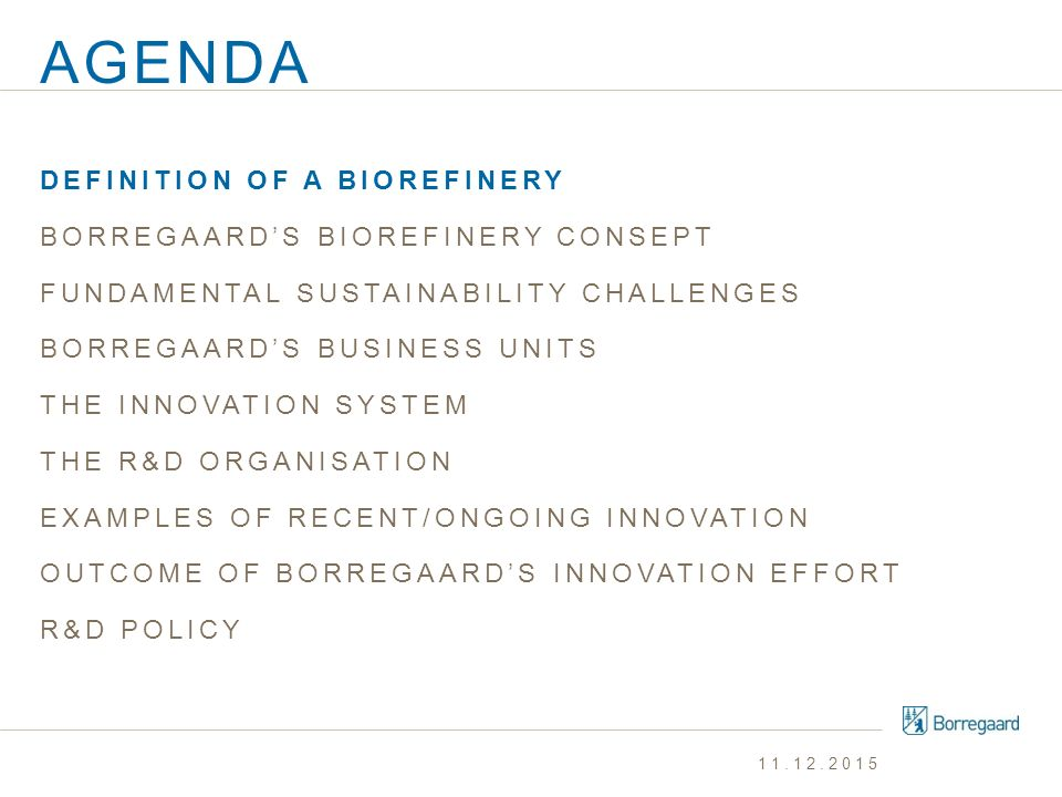 AGENDA DEFINITION OF A BIOREFINERY BORREGAARD'S BIOREFINERY CONSEPT FUNDAMENTAL SUSTAINABILITY CHALLENGES BORREGAARD'S BUSINESS UNITS THE INNOVATION SYSTEM THE R&D ORGANISATION EXAMPLES OF RECENT/ONGOING INNOVATION OUTCOME OF BORREGAARD'S INNOVATION EFFORT R&D POLITICS 11.12.2015