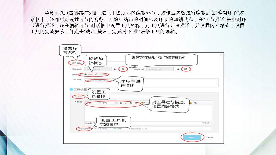 学员可以点击 编辑 按钮,进入下图所示的编辑环节,对作业内容进行编辑。在 编辑环节 对 话框中,还可以对设计环节的名称、开始与结束的时间以及环节的加锁状态,在 环节描述 框中对环 节进行描述;还在编辑环节 对话框中设置工具名称,对工具进行详细描述,并设置内容格式;设置 工具的完成要求,并点击 确定 按钮,完成对 作业 研修工具的编辑。