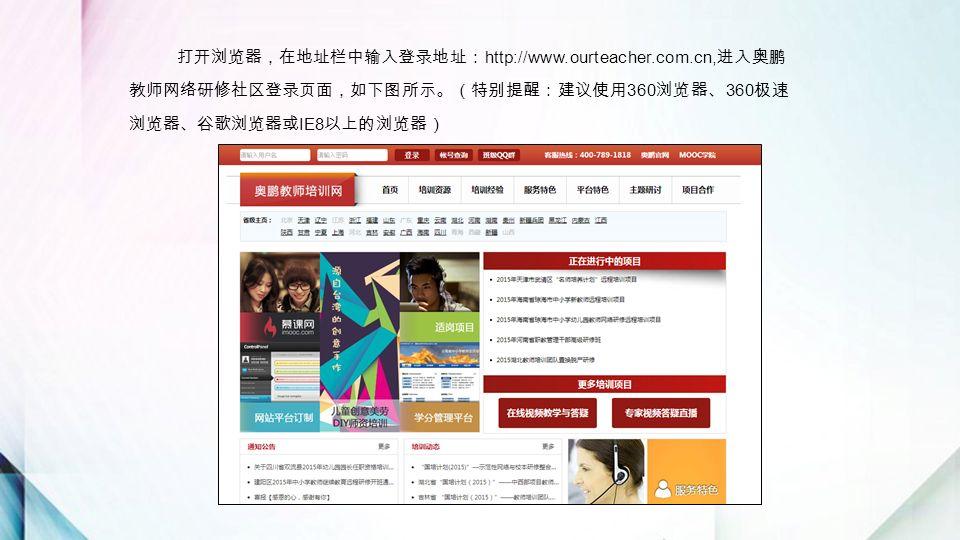 打开浏览器,在地址栏中输入登录地址: http://www.ourteacher.com.cn, 进入奥鹏 教师网络研修社区登录页面,如下图所示。(特别提醒:建议使用 360 浏览器、 360 极速 浏览器、谷歌浏览器或 IE8 以上的浏览器)