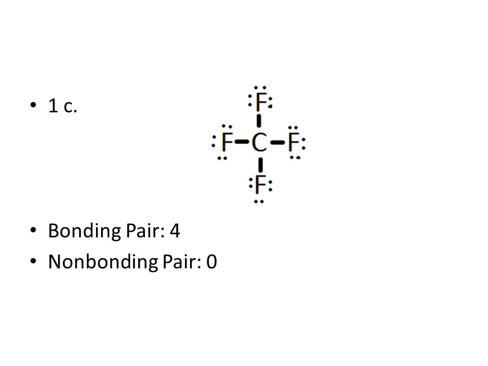 1 c. Bonding Pair: 4 Nonbonding Pair: 0