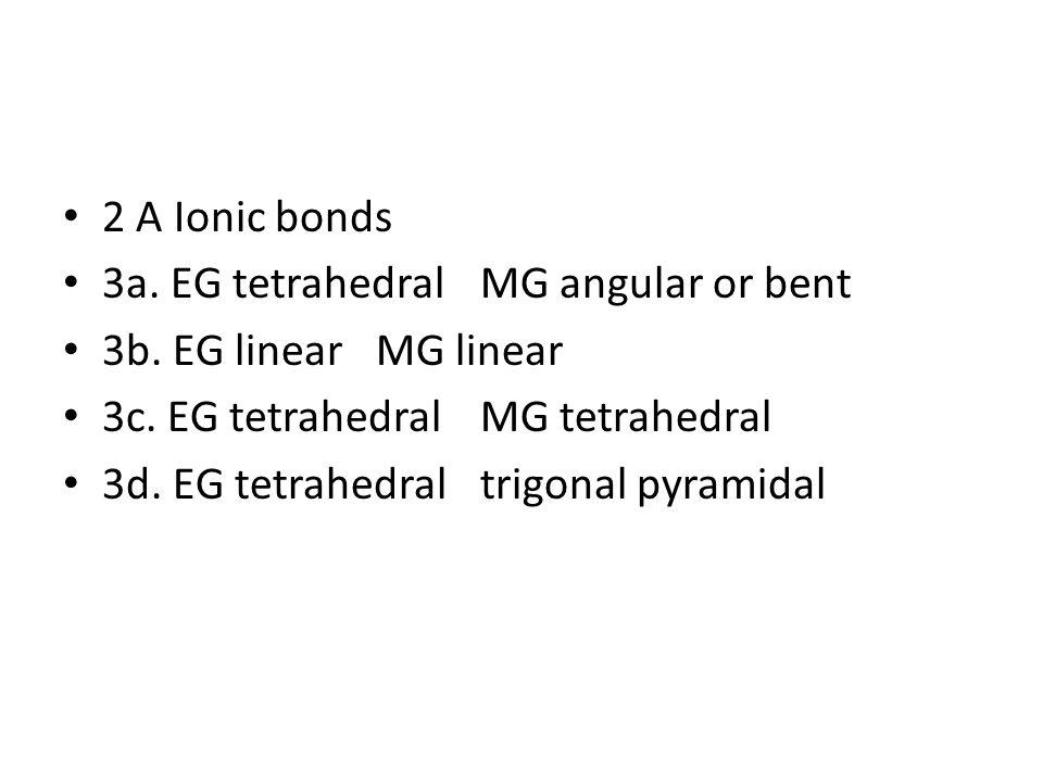 2 A Ionic bonds 3a.EG tetrahedralMG angular or bent 3b.