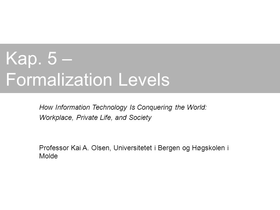 Kap. 5 – Formalization Levels How Information Technology Is Conquering the World: Workplace, Private Life, and Society Professor Kai A. Olsen, Univers