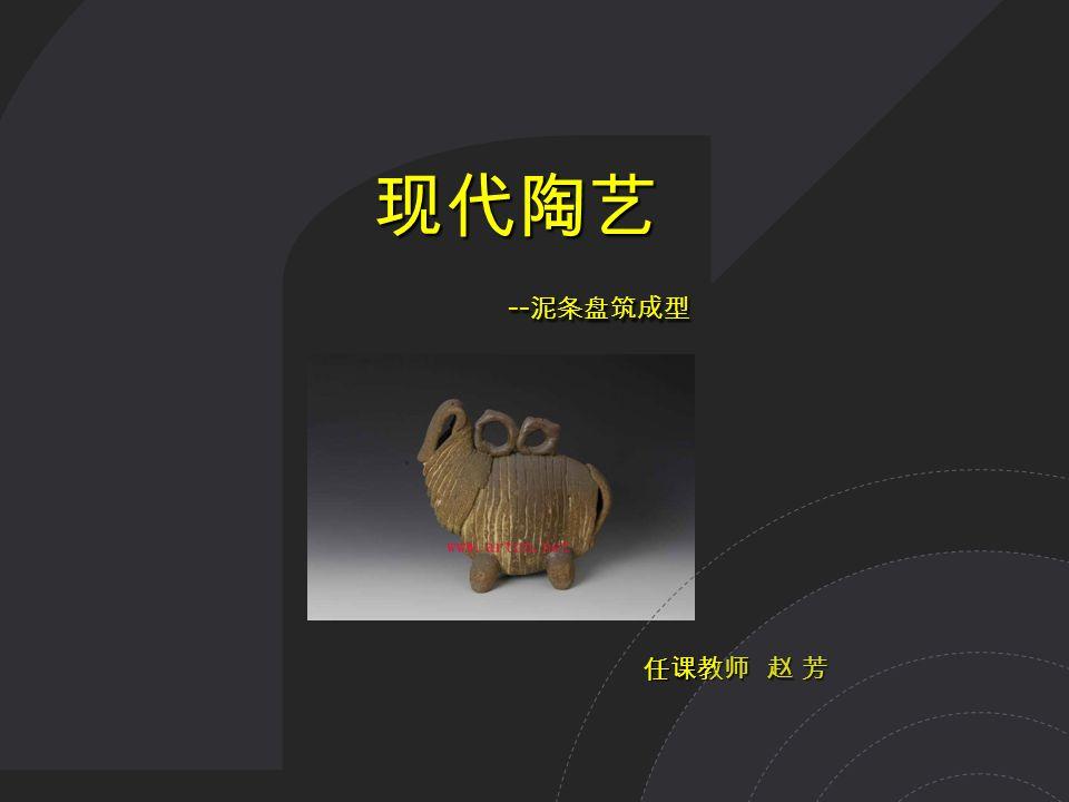 现代陶艺 现代陶艺 -- 泥条盘筑成型 -- 泥条盘筑成型 任课教师 赵 芳