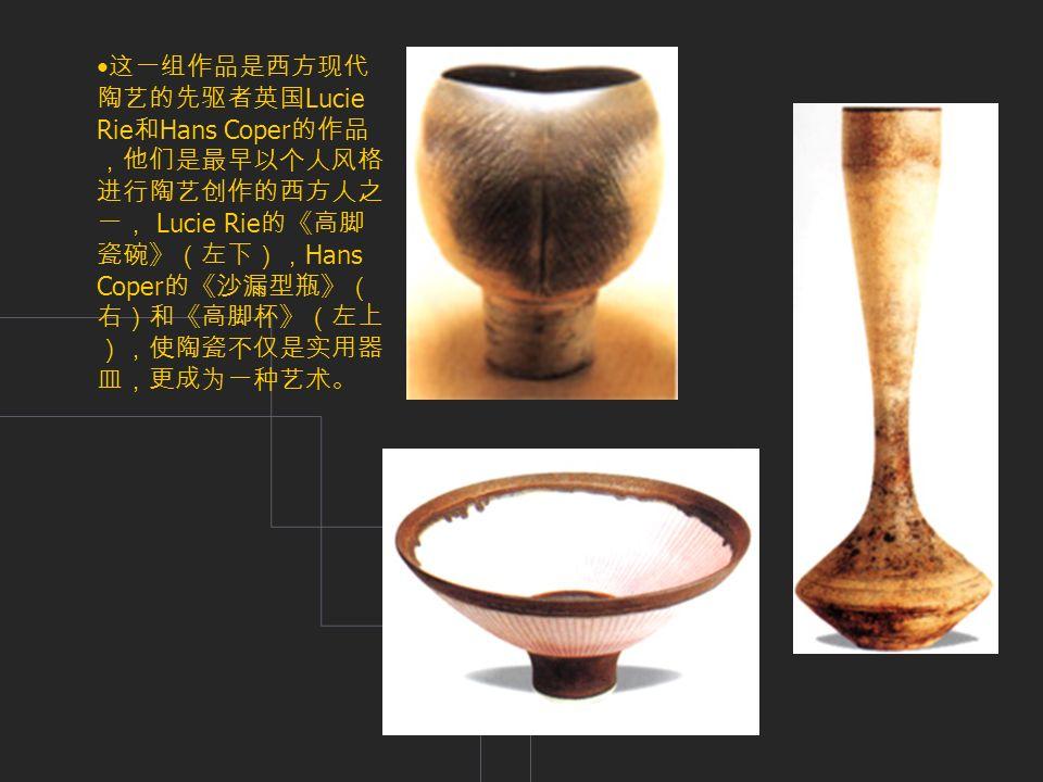 这一组作品是西方现代 陶艺的先驱者英国 Lucie Rie 和 Hans Coper 的作品 ,他们是最早以个人风格 进行陶艺创作的西方人之 一, Lucie Rie 的《高脚 瓷碗》(左下), Hans Coper 的《沙漏型瓶》( 右)和《高脚杯》(左上 ),使陶瓷不仅是实用器 皿,更成为一种艺术。