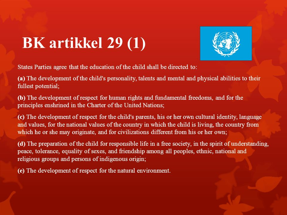 BK artikkel 29 (1) States Parties agree that the education of the child shall be directed to: (a) The development of the child s personality, talents and mental and physical abilities to their fullest potential; (b) The development of respect for human rights and fundamental freedoms, and for the principles enshrined in the Charter of the United Nations; (c) The development of respect for the child s parents, his or her own cultural identity, language and values, for the national values of the country in which the child is living, the country from which he or she may originate, and for civilizations different from his or her own; (d) The preparation of the child for responsible life in a free society, in the spirit of understanding, peace, tolerance, equality of sexes, and friendship among all peoples, ethnic, national and religious groups and persons of indigenous origin; (e) The development of respect for the natural environment.